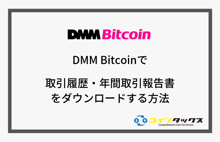 DMM Bitcoinで取引履歴と年間取引報告書(年間損益報告書)をダウンロードする方法