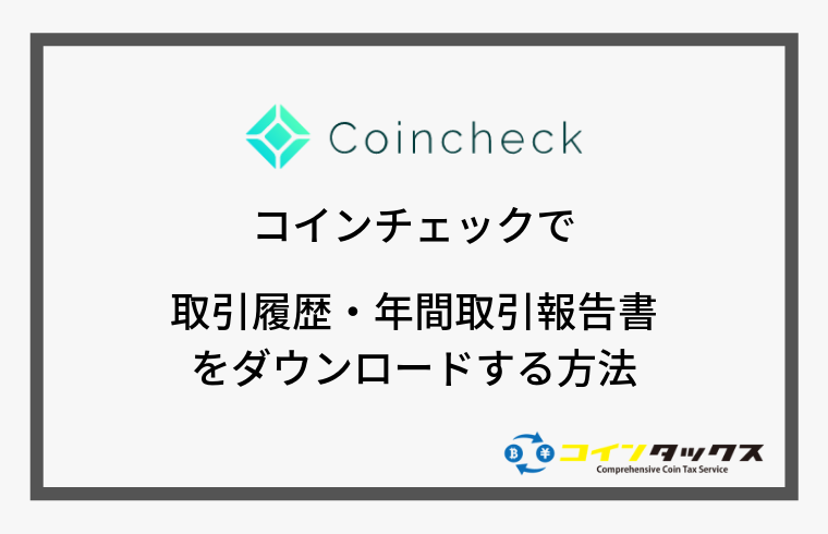 Coincheck(コインチェック)で取引履歴と年間取引報告書をダウンロードする方法